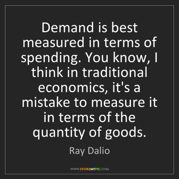 Ray Dalio: Demand is best measured in terms of spending. You know,...
