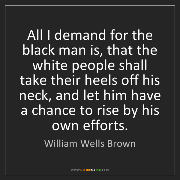 William Wells Brown: All I demand for the black man is, that the white people...