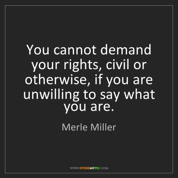 Merle Miller: You cannot demand your rights, civil or otherwise, if...