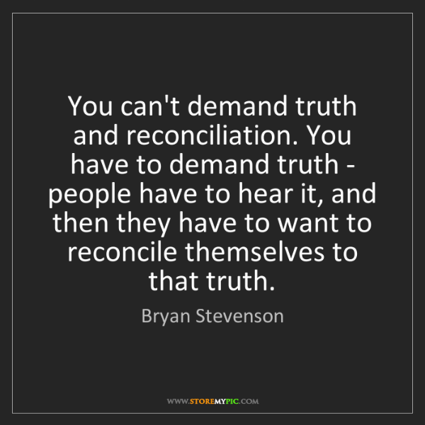 Bryan Stevenson: You can't demand truth and reconciliation. You have to...