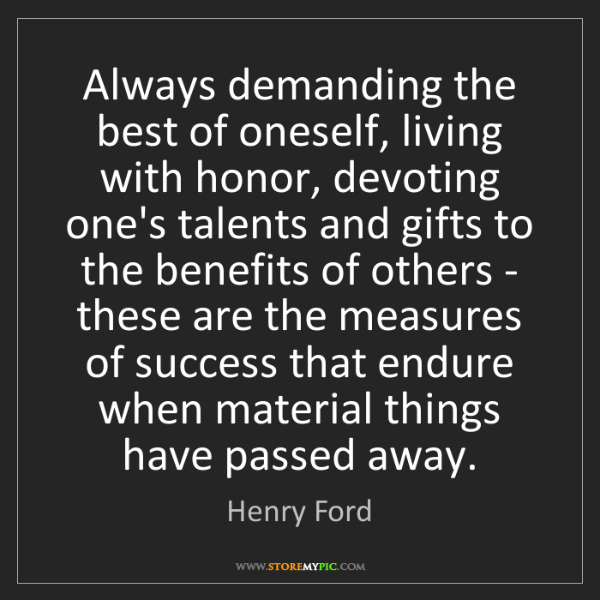 Henry Ford: Always demanding the best of oneself, living with honor,...
