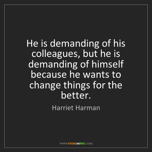 Harriet Harman: He is demanding of his colleagues, but he is demanding...
