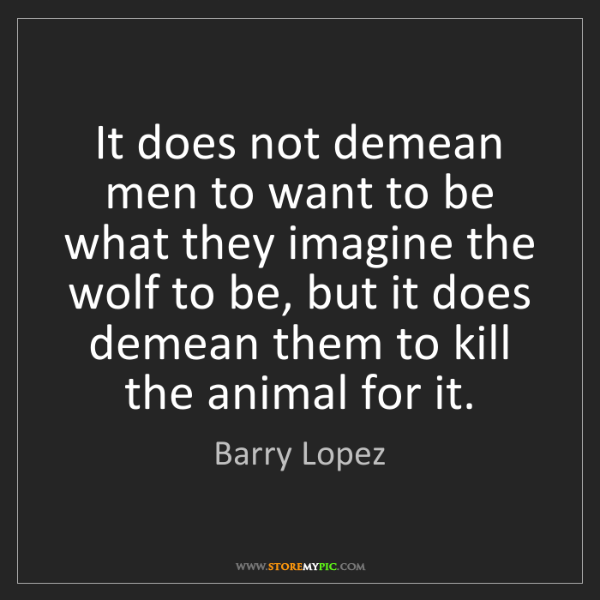 Barry Lopez: It does not demean men to want to be what they imagine...