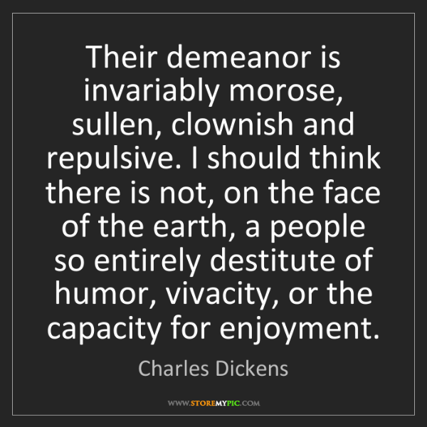 Charles Dickens: Their demeanor is invariably morose, sullen, clownish...