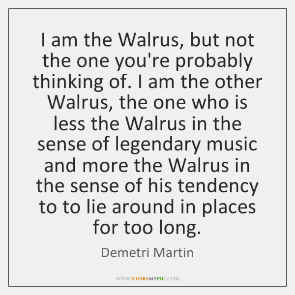 I am the Walrus, but not the one you're probably thinking of. ...