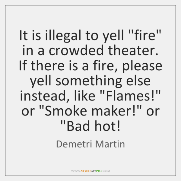 "It is illegal to yell ""fire"" in a crowded theater. If there ..."