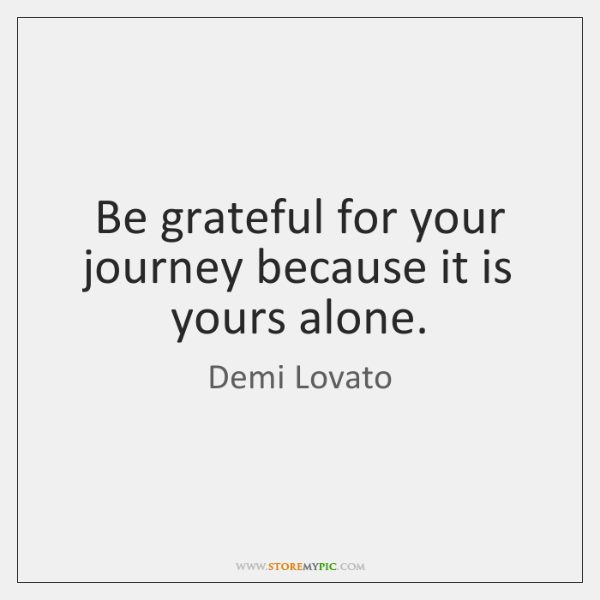 Be grateful for your journey because it is yours alone.