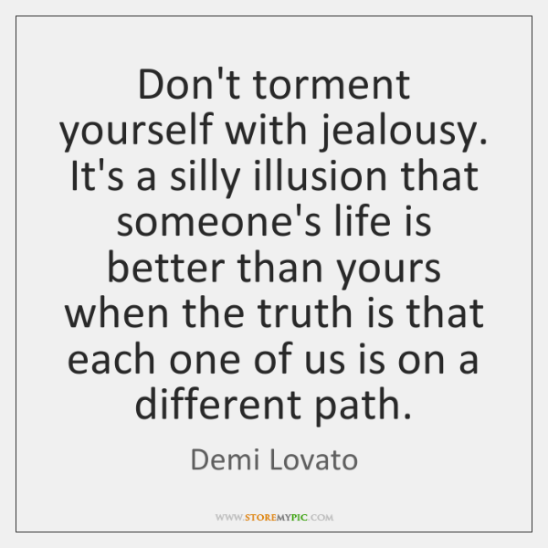 Don't torment yourself with jealousy. It's a silly illusion that someone's life ...
