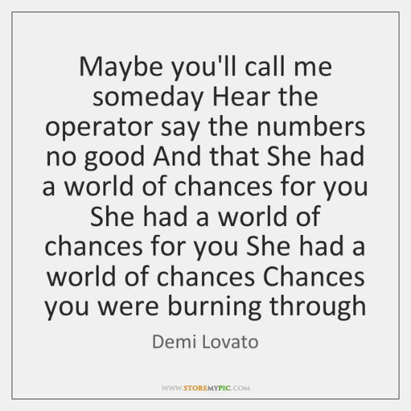 Maybe you'll call me someday Hear the operator say the numbers no ...
