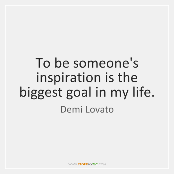 To be someone's inspiration is the biggest goal in my life.