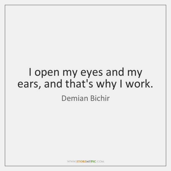 I open my eyes and my ears, and that's why I work.