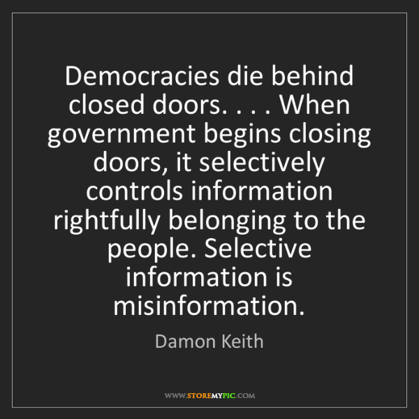 Damon Keith: Democracies die behind closed doors. . . . When government...