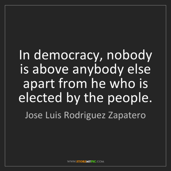 Jose Luis Rodriguez Zapatero: In democracy, nobody is above anybody else apart from...