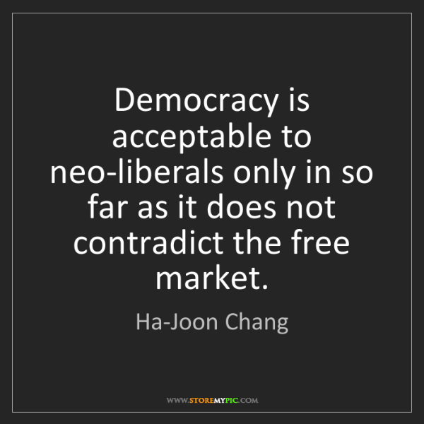 Ha-Joon Chang: Democracy is acceptable to neo-liberals only in so far...