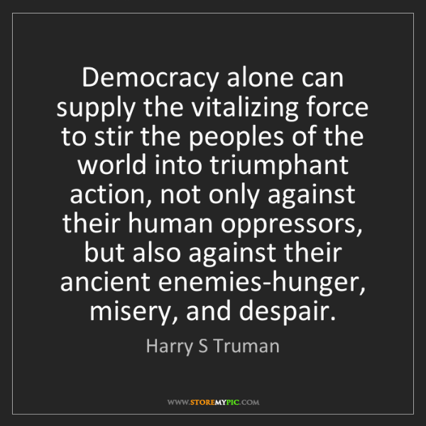 Harry S Truman: Democracy alone can supply the vitalizing force to stir...