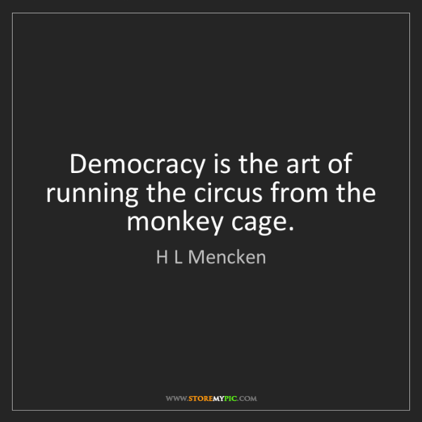H L Mencken: Democracy is the art of running the circus from the monkey...