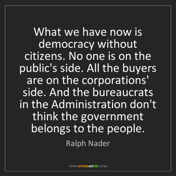 Ralph Nader: What we have now is democracy without citizens. No one...