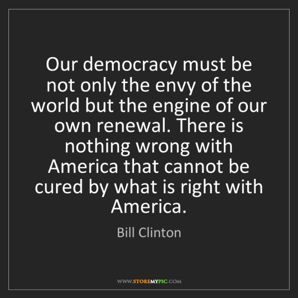 Bill Clinton: Our democracy must be not only the envy of the world...