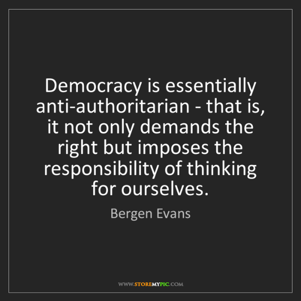 Bergen Evans: Democracy is essentially anti-authoritarian - that is,...
