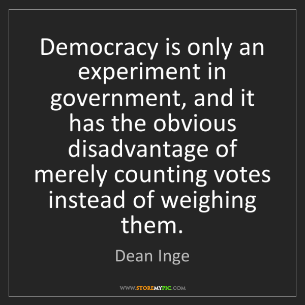 Dean Inge: Democracy is only an experiment in government, and it...