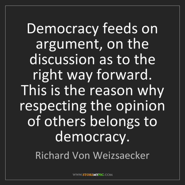 Richard Von Weizsaecker: Democracy feeds on argument, on the discussion as to...