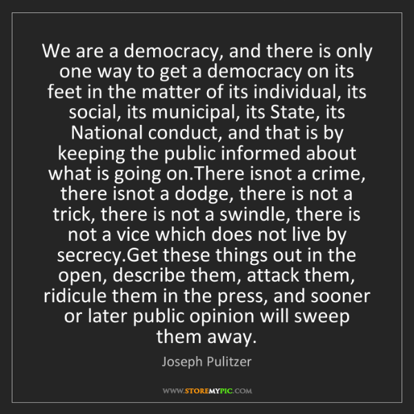 Joseph Pulitzer: We are a democracy, and there is only one way to get...
