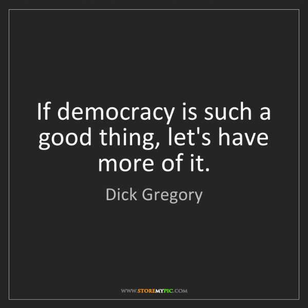 Dick Gregory: If democracy is such a good thing, let's have more of...