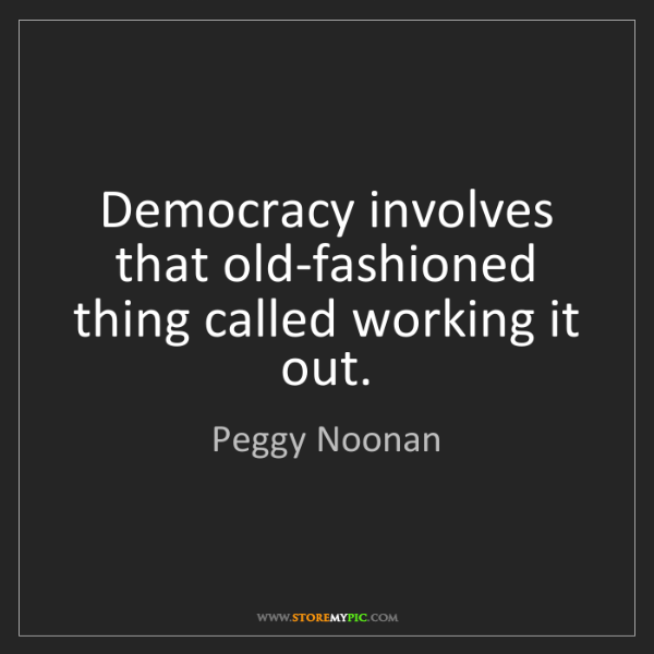 Peggy Noonan: Democracy involves that old-fashioned thing called working...