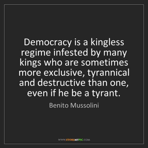 Benito Mussolini: Democracy is a kingless regime infested by many kings...