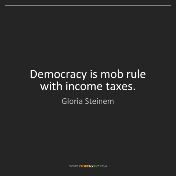 Gloria Steinem: Democracy is mob rule with income taxes.