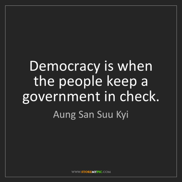 Aung San Suu Kyi: Democracy is when the people keep a government in check.