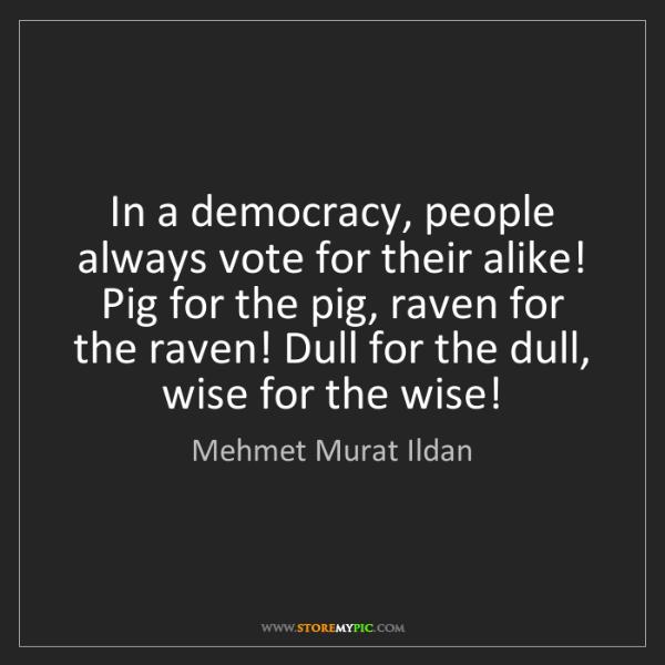 Mehmet Murat Ildan: In a democracy, people always vote for their alike! Pig...