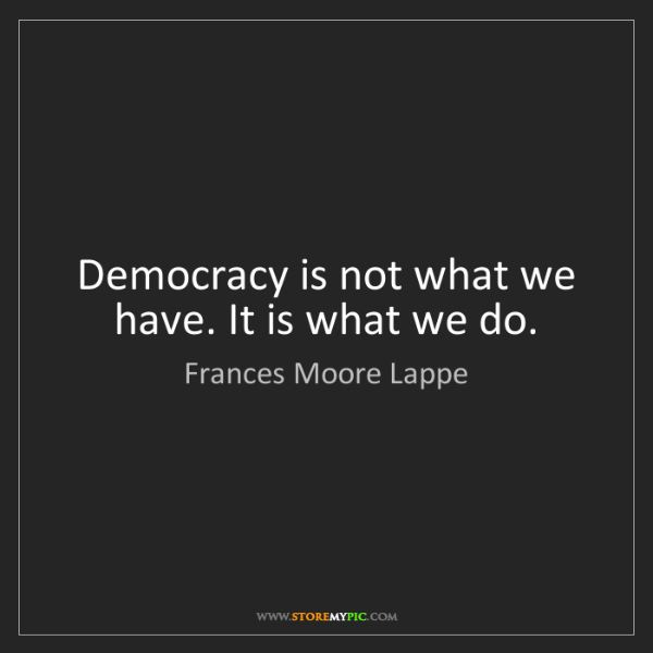 Frances Moore Lappe: Democracy is not what we have. It is what we do.