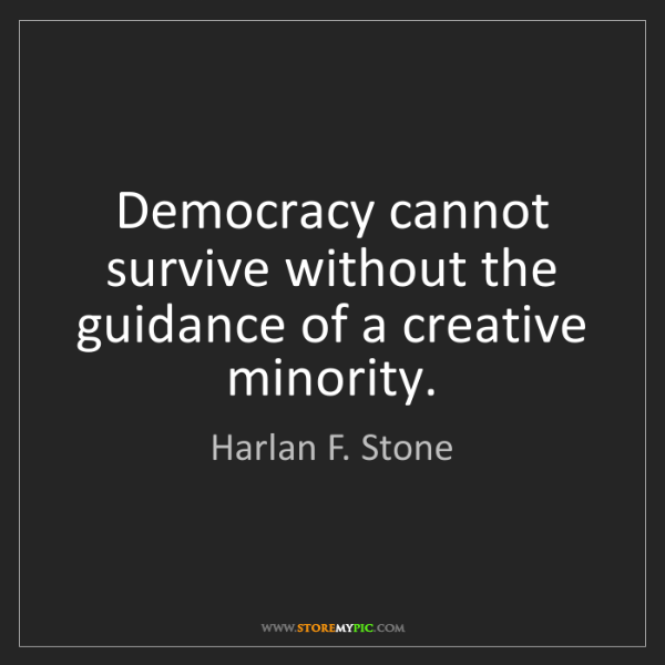 Harlan F. Stone: Democracy cannot survive without the guidance of a creative...