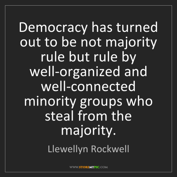 Llewellyn Rockwell: Democracy has turned out to be not majority rule but...