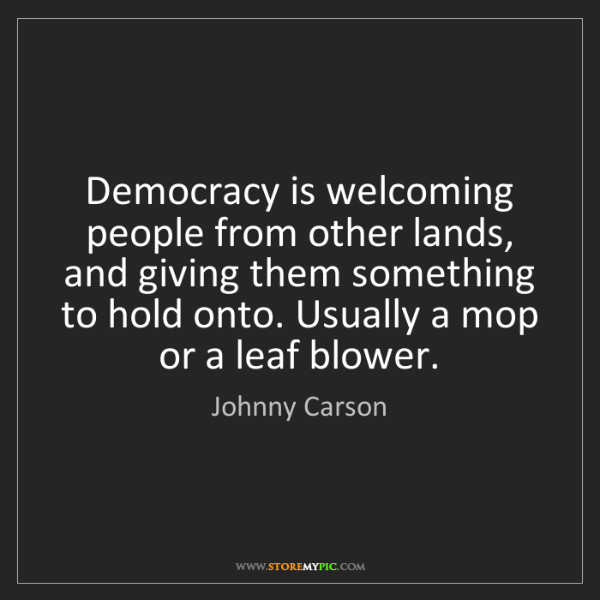 Johnny Carson: Democracy is welcoming people from other lands, and giving...