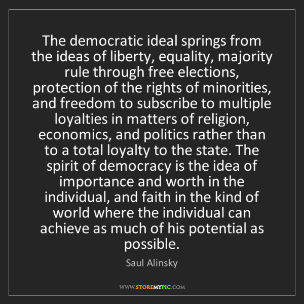 Saul Alinsky: The democratic ideal springs from the ideas of liberty,...