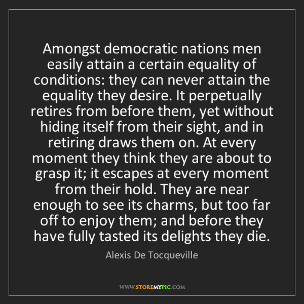 Alexis De Tocqueville: Amongst democratic nations men easily attain a certain...