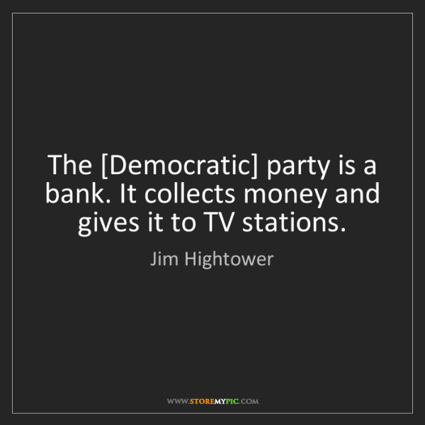 Jim Hightower: The [Democratic] party is a bank. It collects money and...