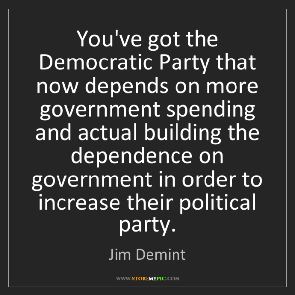 Jim Demint: You've got the Democratic Party that now depends on more...