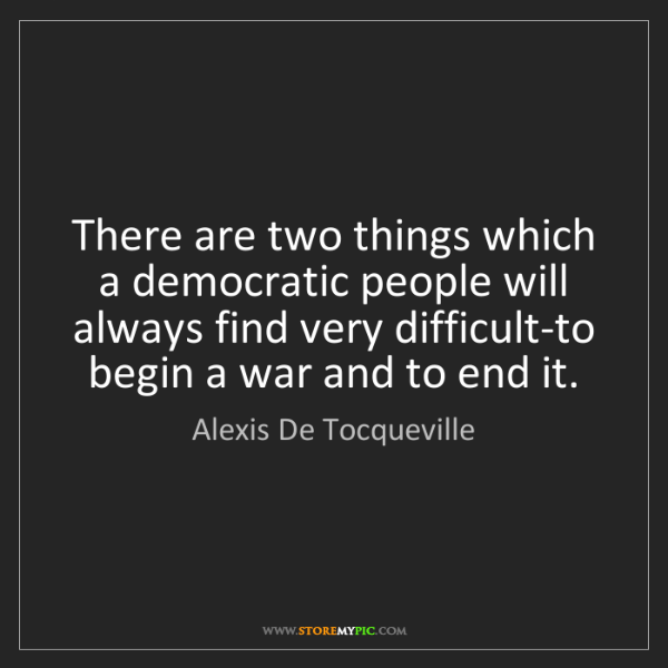 Alexis De Tocqueville: There are two things which a democratic people will always...