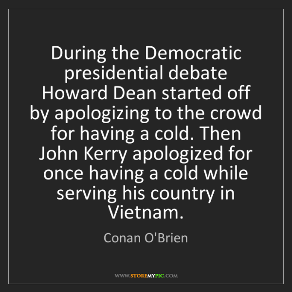 Conan O'Brien: During the Democratic presidential debate Howard Dean...