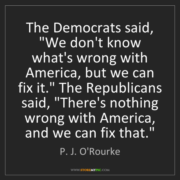 "P. J. O'Rourke: The Democrats said, ""We don't know what's wrong with..."