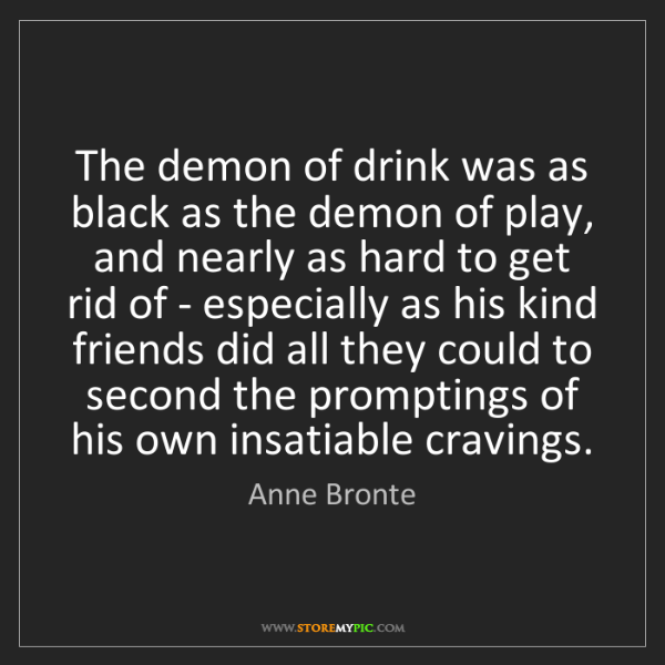 Anne Bronte: The demon of drink was as black as the demon of play,...