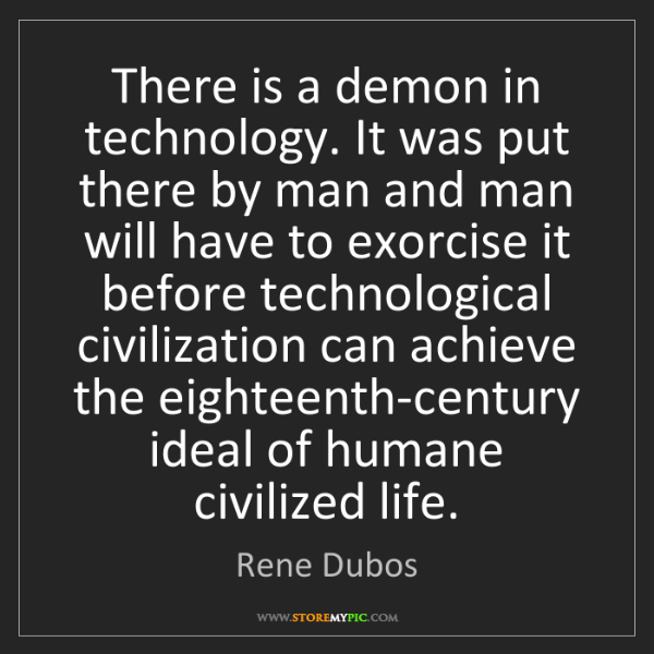 Rene Dubos: There is a demon in technology. It was put there by man...