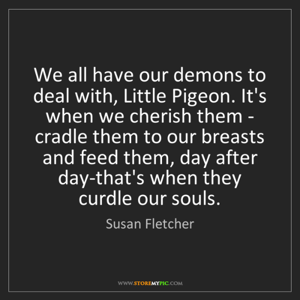 Susan Fletcher: We all have our demons to deal with, Little Pigeon. It's...