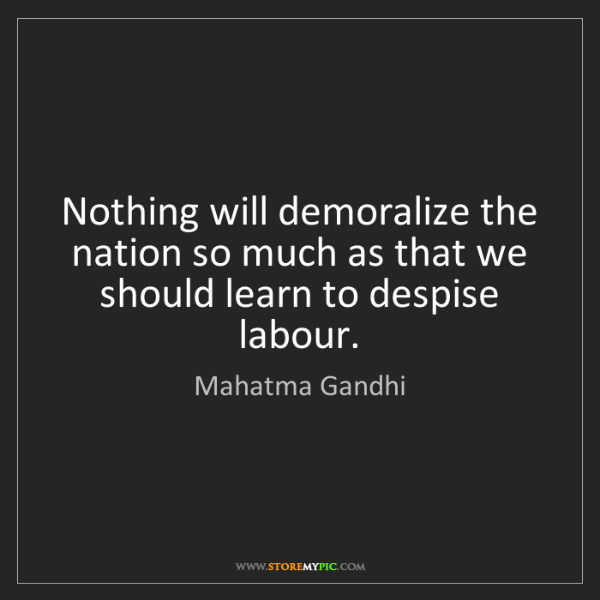 Mahatma Gandhi: Nothing will demoralize the nation so much as that we...