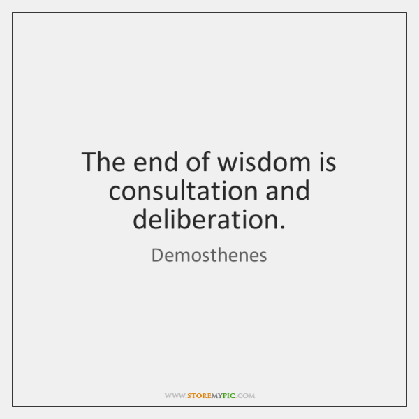 The end of wisdom is consultation and deliberation.
