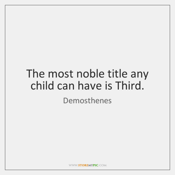 The most noble title any child can have is Third.