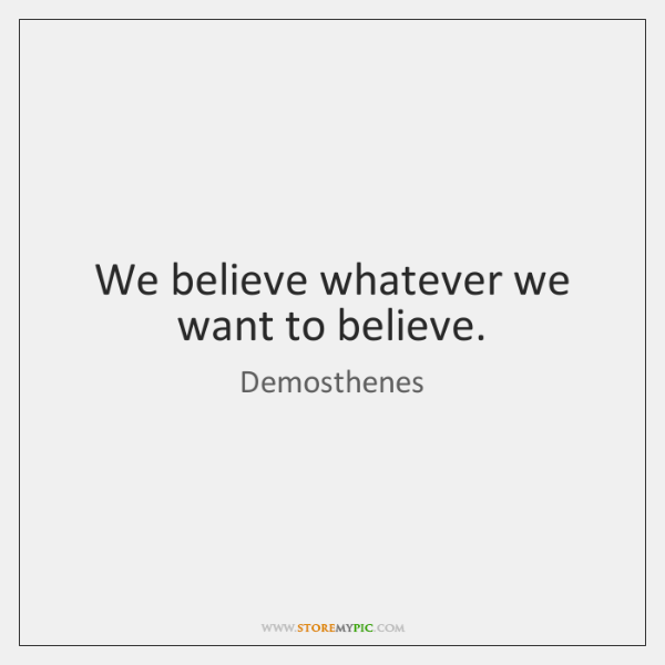 We believe whatever we want to believe.